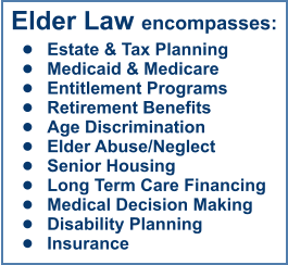 Elder Law encompasses: •	Estate & Tax Planning •	Medicaid & Medicare •	Entitlement Programs •	Retirement Benefits •	Age Discrimination •	Elder Abuse/Neglect •	Senior Housing •	Long Term Care Financing •	Medical Decision Making •	Disability Planning •	Insurance