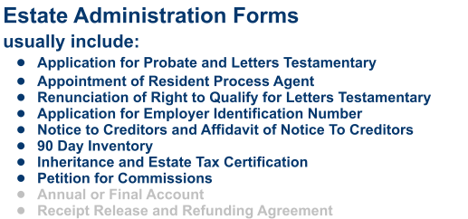 Estate Administration Formsusually include: •	Application for Probate and Letters Testamentary •	Appointment of Resident Process Agent •	Renunciation of Right to Qualify for Letters Testamentary •	Application for Employer Identification Number •	Notice to Creditors and Affidavit of Notice To Creditors •	90 Day Inventory •	Inheritance and Estate Tax Certification •	Petition for Commissions •	Annual or Final Account •	Receipt Release and Refunding Agreement