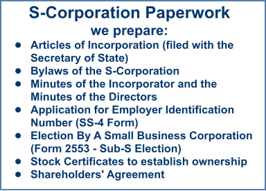 S-Corporation Paperworkwe prepare: •	Articles of Incorporation (filed with the Secretary of State)  •	Bylaws of the S-Corporation •	Minutes of the Incorporator and the Minutes of the Directors  •	Application for Employer Identification Number (SS-4 Form) •	Election By A Small Business Corporation (Form 2553 - Sub-S Election) •	Stock Certificates to establish ownership •	Shareholders' Agreement
