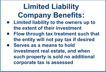 Limited LiabilityCompany Benefits: •	Limited liability to the owners up to the extent of their investment •	Flow through tax treatment such that the entity will not pay tax if desired •	Serves as a means to hold investment real estate, and when such property is sold no additional corporate tax is assessed