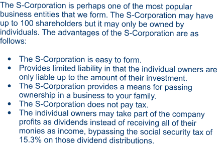 The S-Corporation is perhaps one of the most popular business entities that we form. The S-Corporation may have up to 100 shareholders but it may only be owned by individuals. The advantages of the S-Corporation are as follows:  •	The S-Corporation is easy to form. •	Provides limited liability in that the individual owners are only liable up to the amount of their investment. •	The S-Corporation provides a means for passing ownership in a business to your family. •	The S-Corporation does not pay tax. •	The individual owners may take part of the company profits as dividends instead of receiving all of their monies as income, bypassing the social security tax of 15.3% on those dividend distributions.